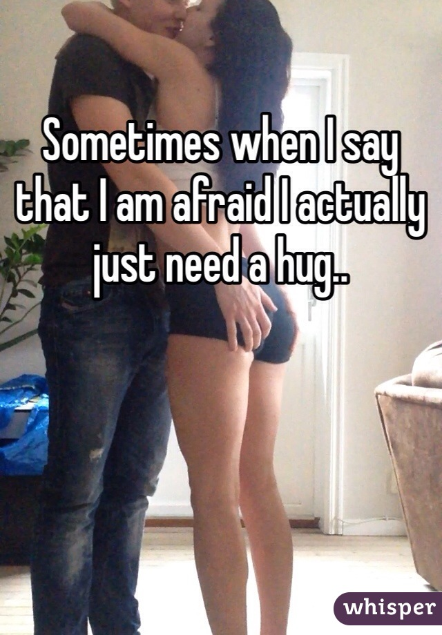Sometimes when I say that I am afraid I actually just need a hug..