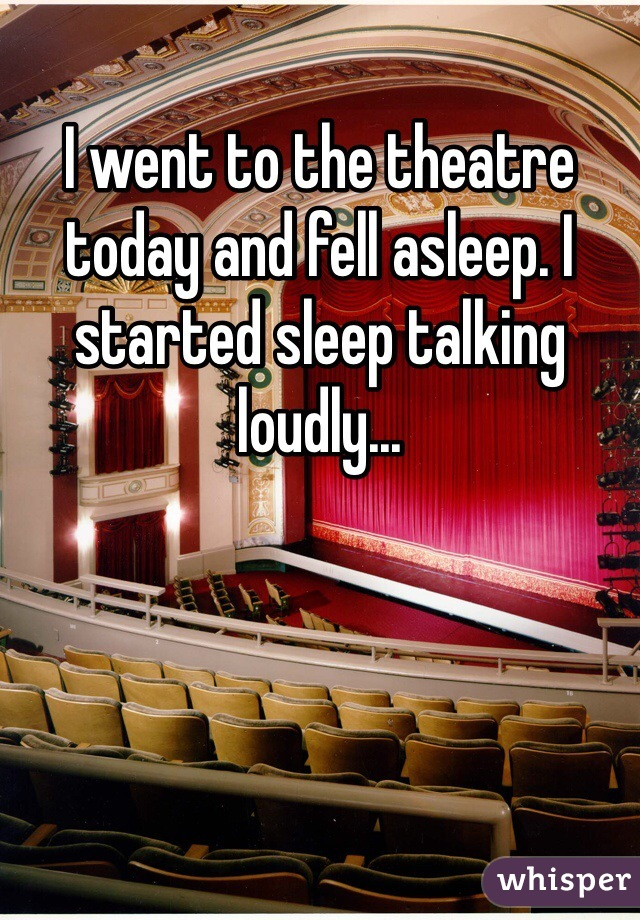I went to the theatre today and fell asleep. I started sleep talking loudly...