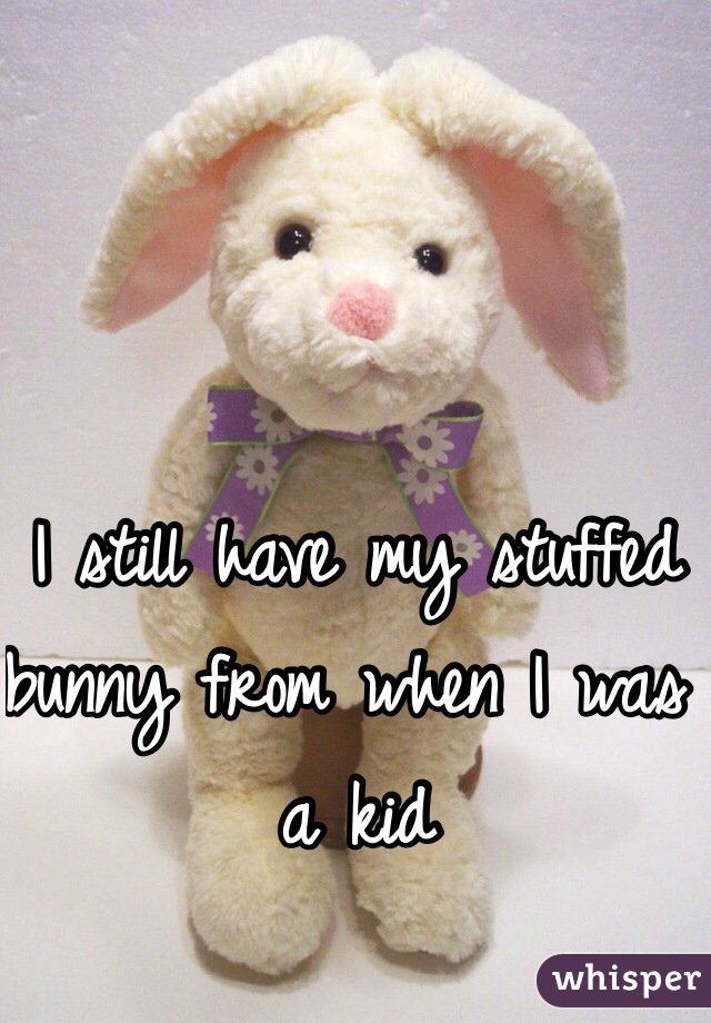 I still have my stuffed bunny from when I was a kid