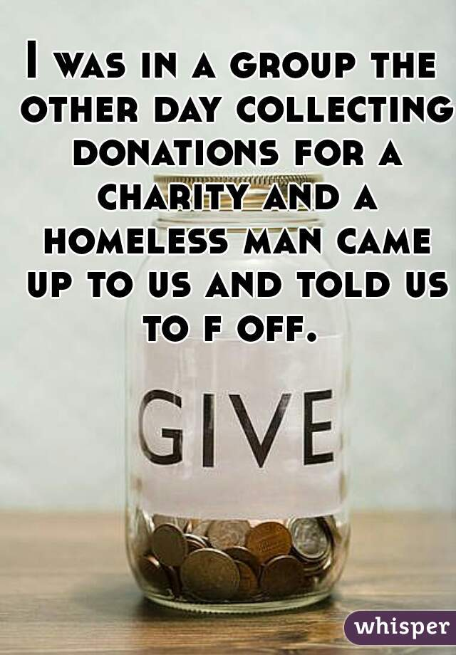 I was in a group the other day collecting donations for a charity and a homeless man came up to us and told us to f off.