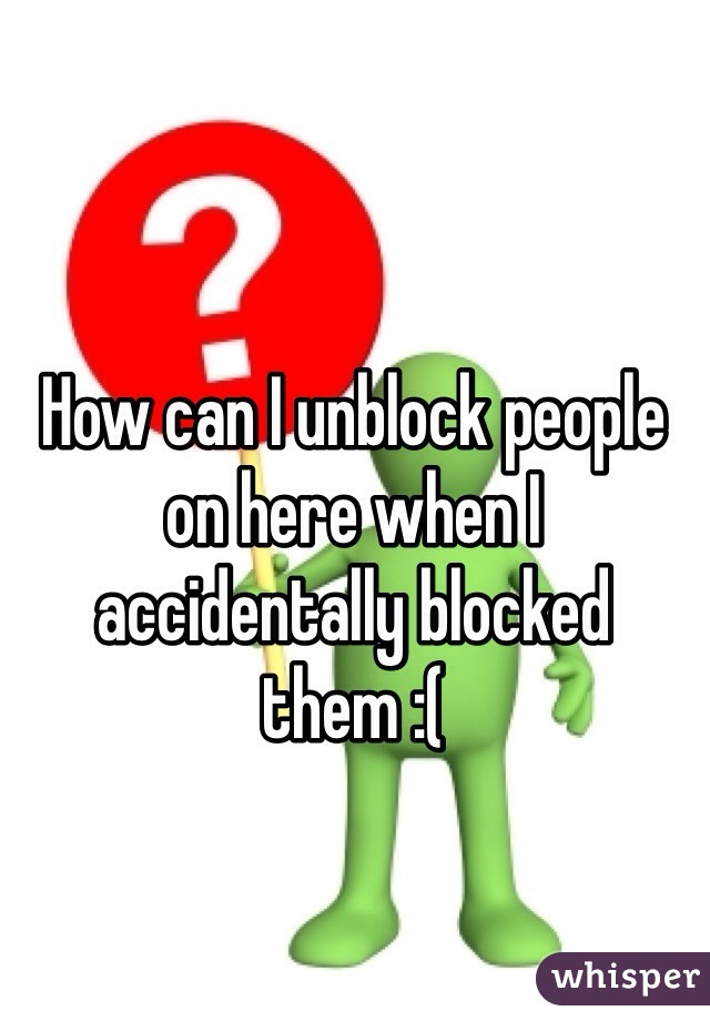 How can I unblock people on here when I accidentally blocked them :(