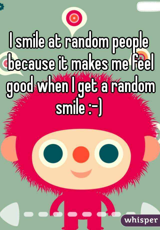 I smile at random people because it makes me feel good when I get a random smile :-)