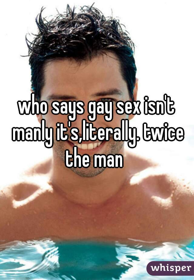 who says gay sex isn't manly it's,literally. twice the man