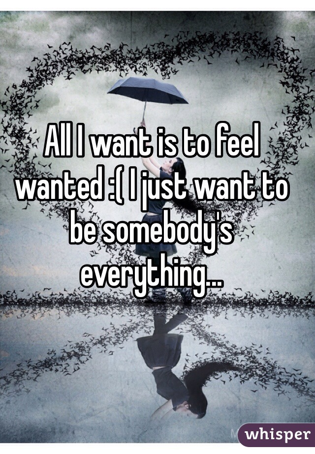 All I want is to feel wanted :( I just want to be somebody's everything...