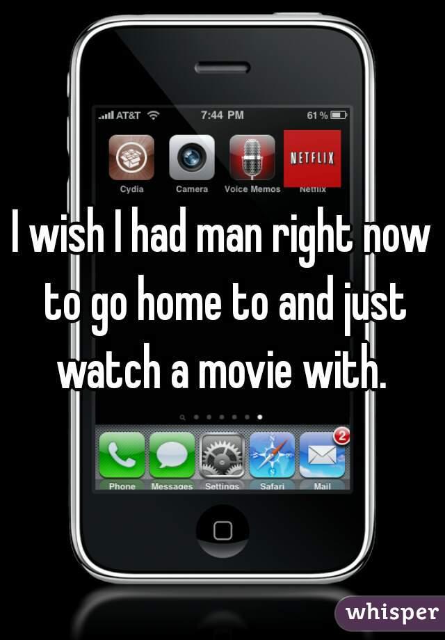 I wish I had man right now to go home to and just watch a movie with.
