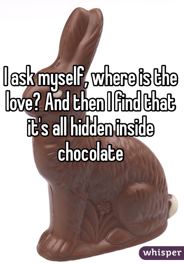 I ask myself, where is the love? And then I find that it's all hidden inside chocolate