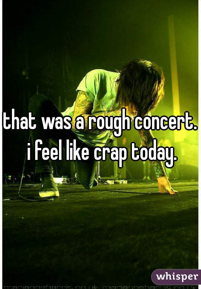 that was a rough concert. i feel like crap today.