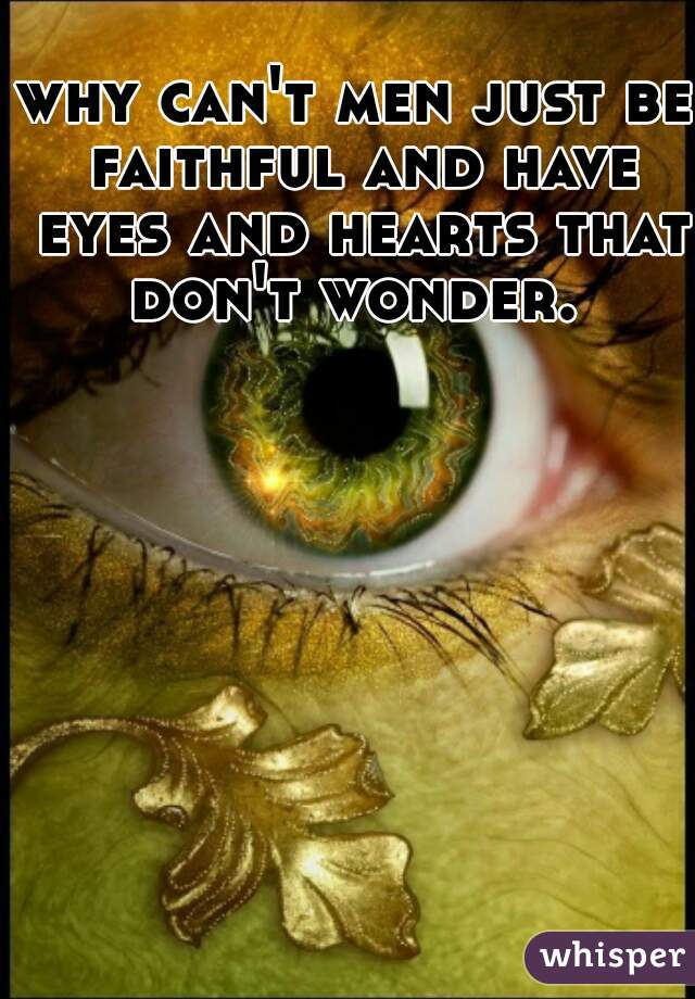 why can't men just be faithful and have eyes and hearts that don't wonder.