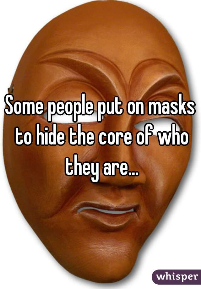 Some people put on masks to hide the core of who they are...