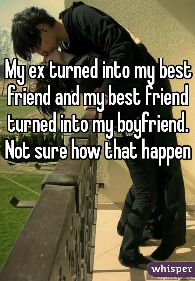My ex turned into my best friend and my best friend turned into my boyfriend. Not sure how that happen