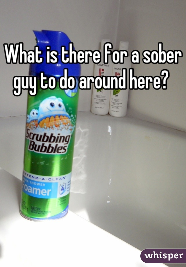 What is there for a sober guy to do around here?
