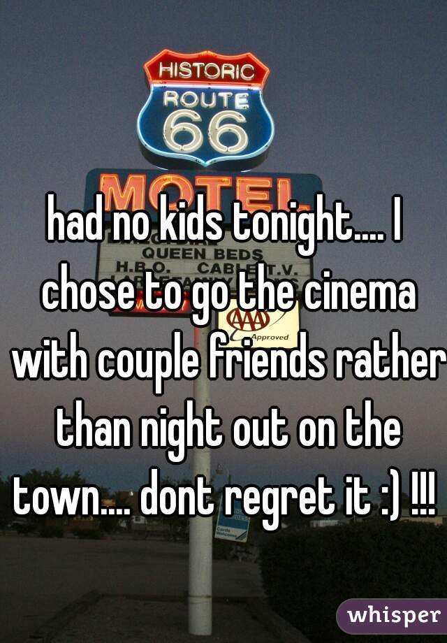 had no kids tonight.... I chose to go the cinema with couple friends rather than night out on the town.... dont regret it :) !!!