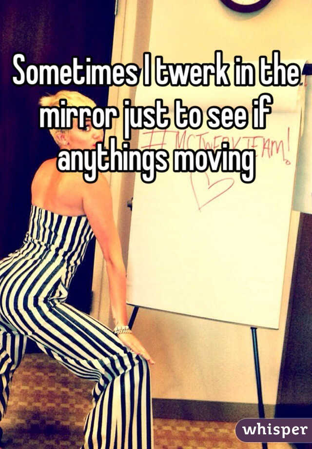 Sometimes I twerk in the mirror just to see if anythings moving