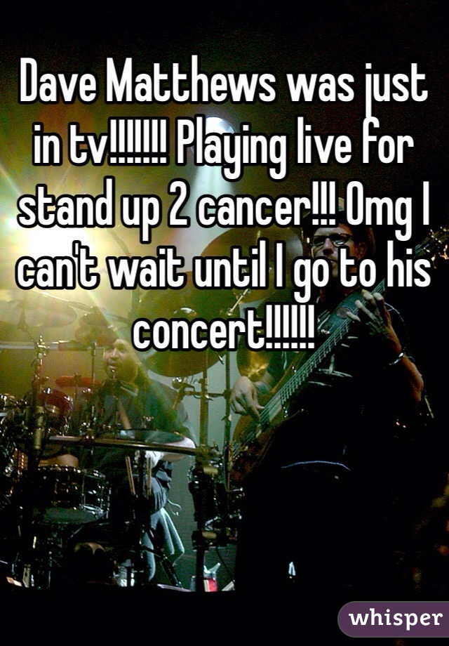Dave Matthews was just in tv!!!!!!! Playing live for stand up 2 cancer!!! Omg I can't wait until I go to his concert!!!!!!