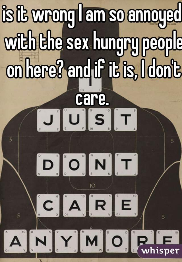 is it wrong I am so annoyed with the sex hungry people on here? and if it is, I don't care.