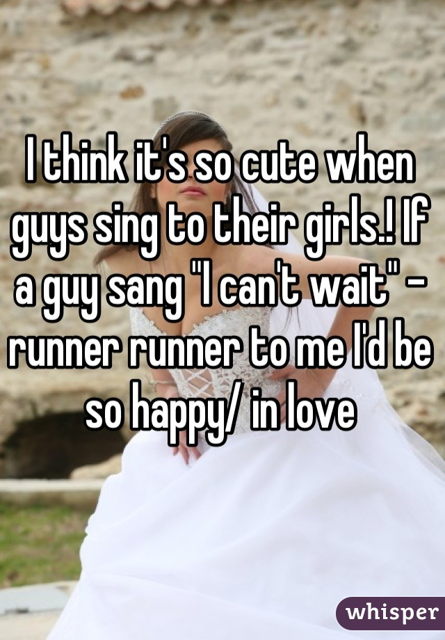 "I think it's so cute when guys sing to their girls.! If a guy sang ""I can't wait"" - runner runner to me I'd be so happy/ in love"