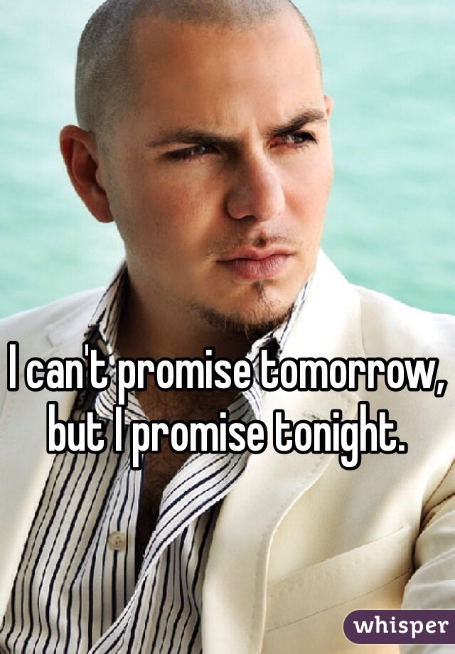 I can't promise tomorrow, but I promise tonight.