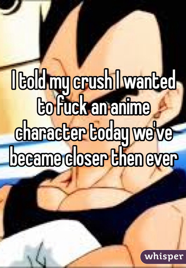 I told my crush I wanted to fuck an anime character today we've became closer then ever