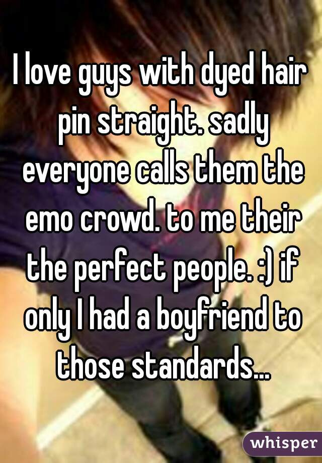 I love guys with dyed hair pin straight. sadly everyone calls them the emo crowd. to me their the perfect people. :) if only I had a boyfriend to those standards...