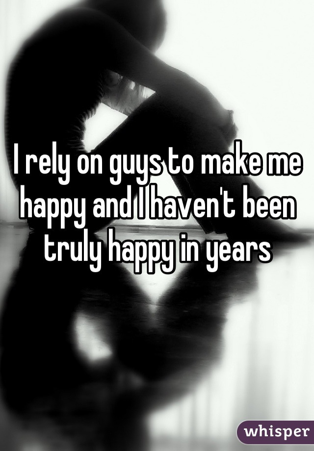 I rely on guys to make me happy and I haven't been truly happy in years