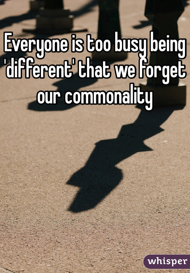 Everyone is too busy being 'different' that we forget our commonality