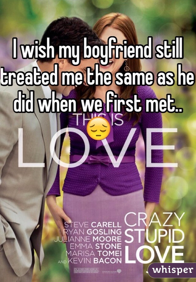 I wish my boyfriend still treated me the same as he did when we first met.. 😔