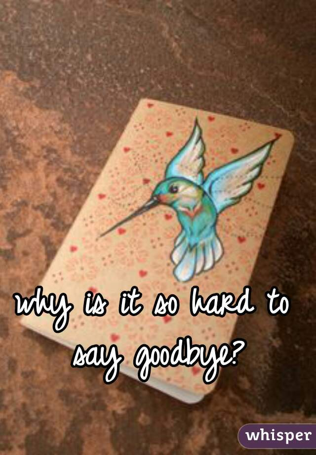 why is it so hard to say goodbye?