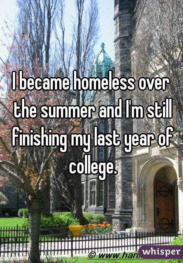 I became homeless over the summer and I'm still finishing my last year of college.