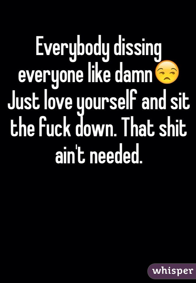 Everybody dissing everyone like damn😒Just love yourself and sit the fuck down. That shit ain't needed.