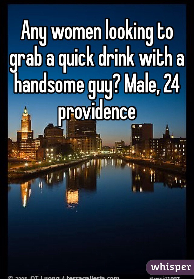 Any women looking to grab a quick drink with a handsome guy? Male, 24 providence