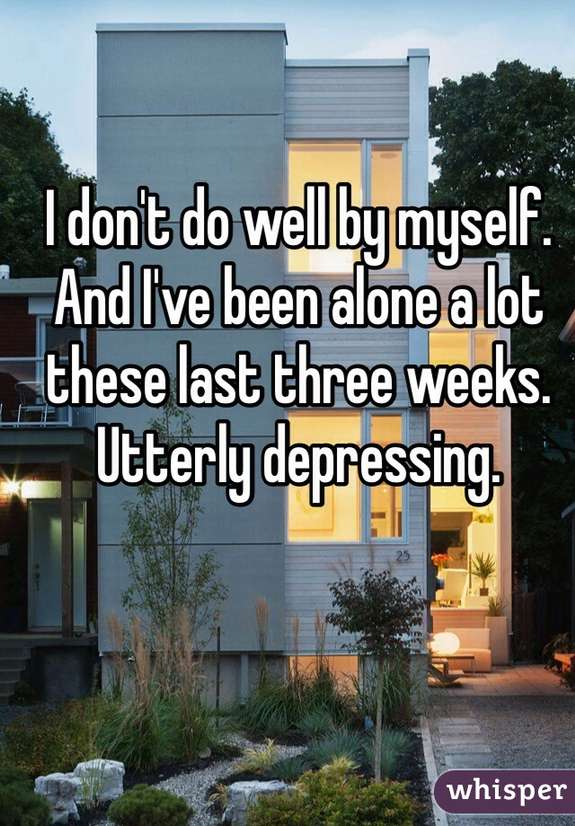 I don't do well by myself. And I've been alone a lot these last three weeks. Utterly depressing.