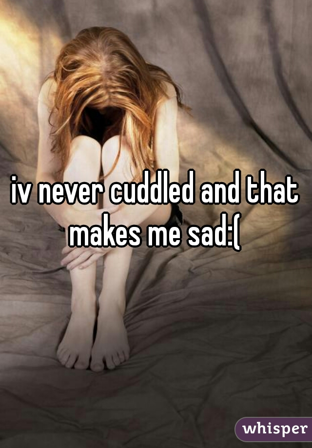 iv never cuddled and that makes me sad:(