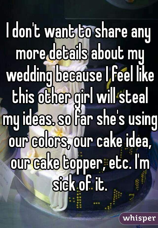I don't want to share any more details about my wedding because I feel like this other girl will steal my ideas. so far she's using our colors, our cake idea, our cake topper, etc. I'm sick of it.
