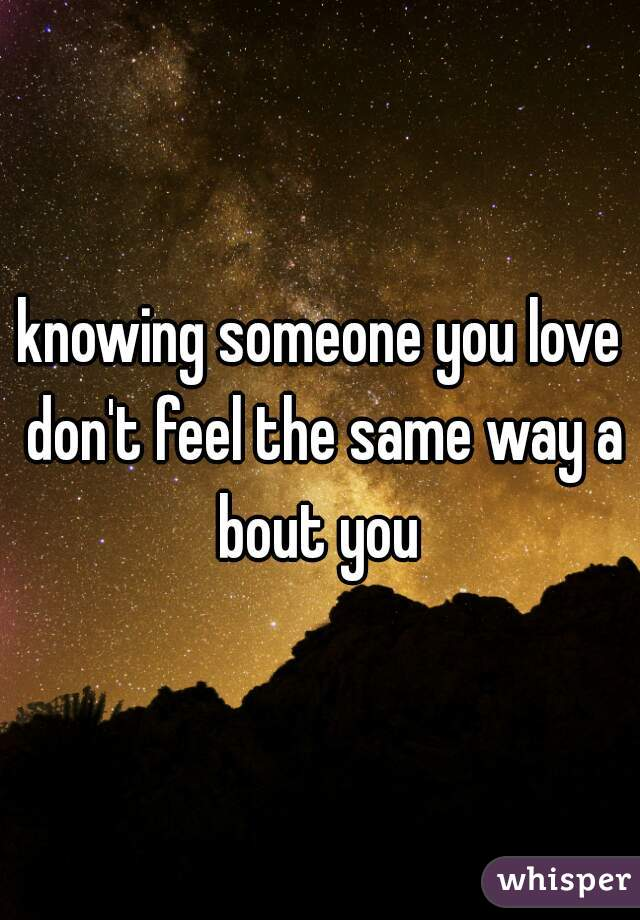 knowing someone you love don't feel the same way a bout you