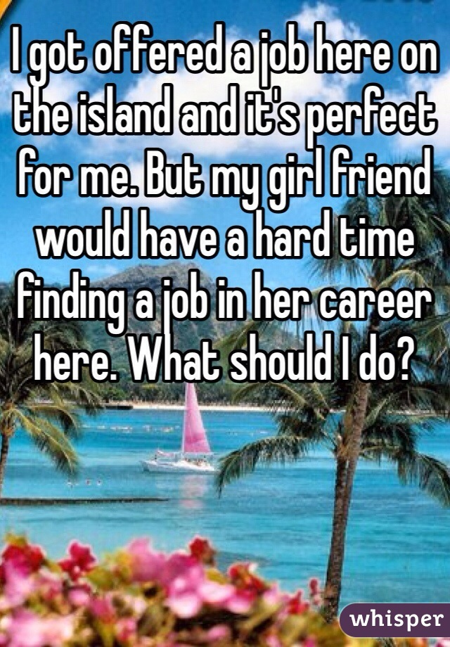 I got offered a job here on the island and it's perfect for me. But my girl friend would have a hard time finding a job in her career here. What should I do?