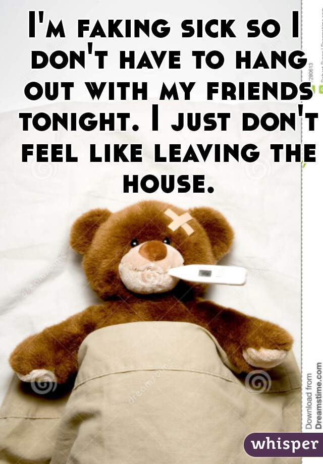 I'm faking sick so I don't have to hang out with my friends tonight. I just don't feel like leaving the house.