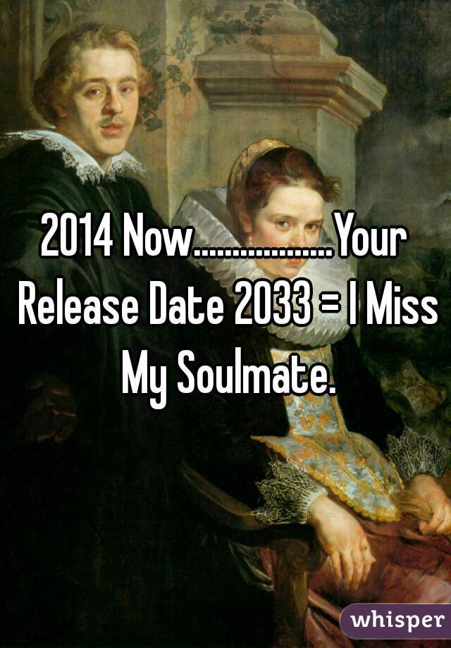 2014 Now..................Your Release Date 2033 = I Miss My Soulmate.