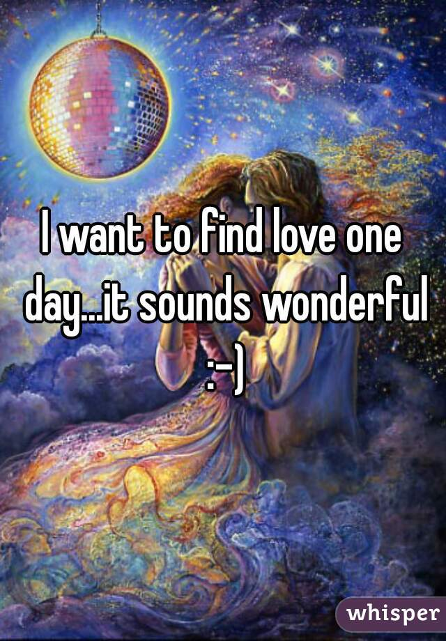 I want to find love one day...it sounds wonderful :-)