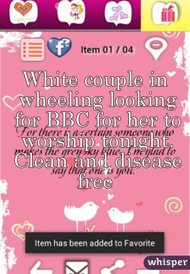 White couple in wheeling looking for BBC for her to worship tonight. Clean and disease free