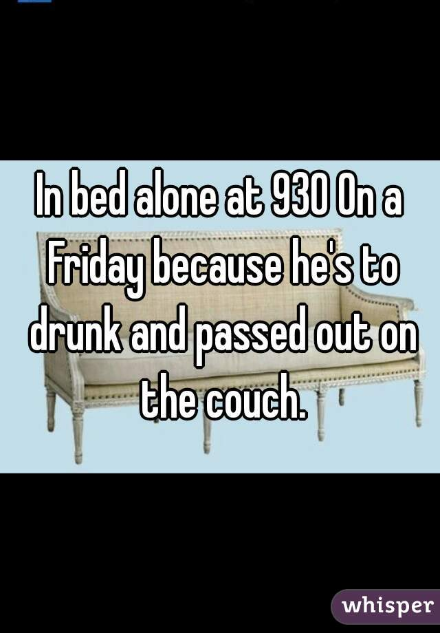 In bed alone at 930 On a Friday because he's to drunk and passed out on the couch.