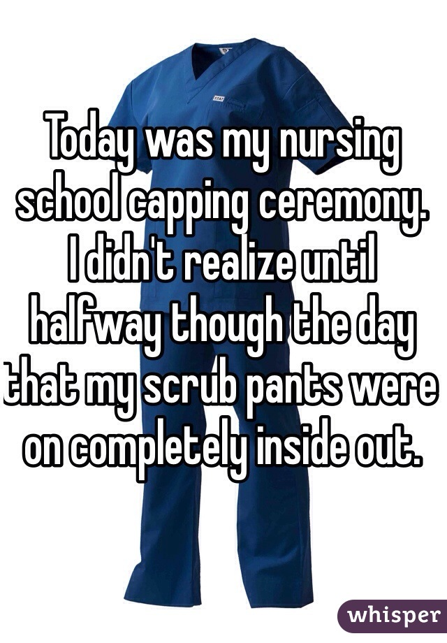 Today was my nursing school capping ceremony.  I didn't realize until halfway though the day that my scrub pants were on completely inside out.