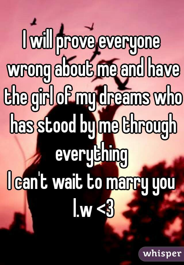 I will prove everyone wrong about me and have the girl of my dreams who has stood by me through everything   I can't wait to marry you l.w <3