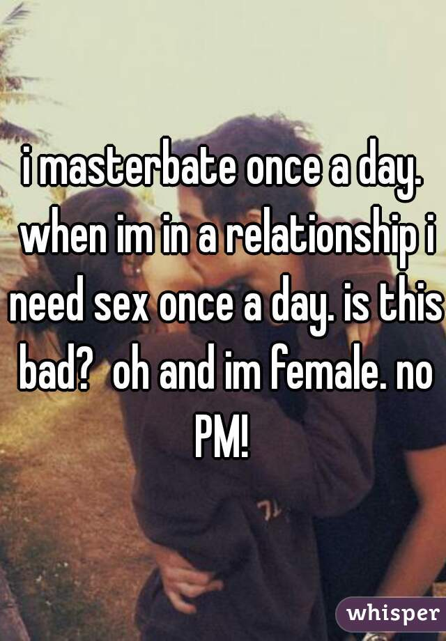 i masterbate once a day. when im in a relationship i need sex once a day. is this bad?  oh and im female. no PM!