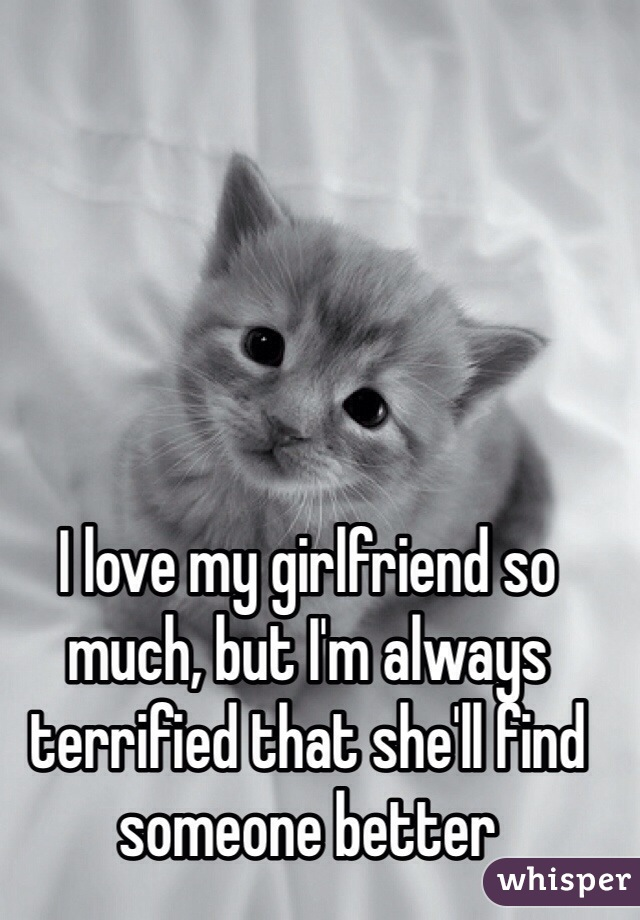 I love my girlfriend so much, but I'm always terrified that she'll find someone better