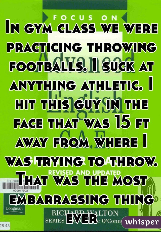 In gym class we were practicing throwing footballs. I suck at anything athletic. I hit this guy in the face that was 15 ft away from where I was trying to throw. That was the most embarrassing thing ever