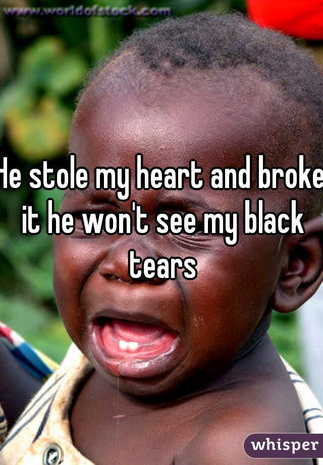 He stole my heart and broke it he won't see my black tears