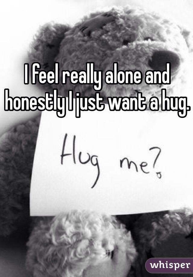 I feel really alone and honestly I just want a hug.