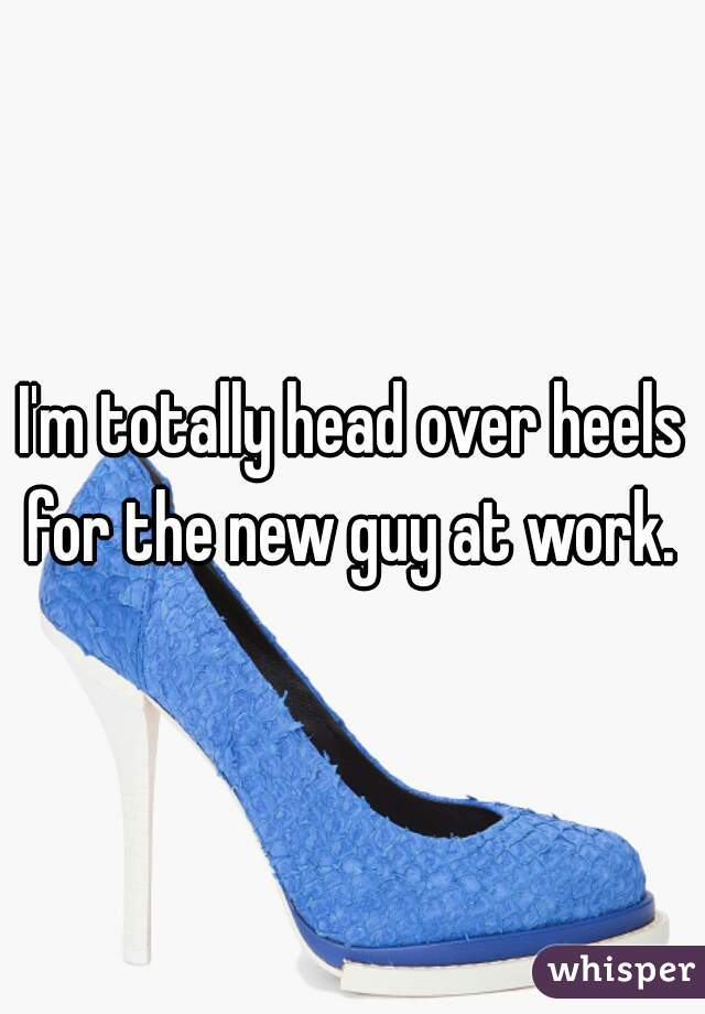 I'm totally head over heels for the new guy at work.