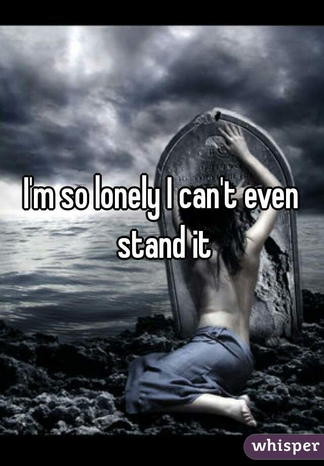 I'm so lonely I can't even stand it
