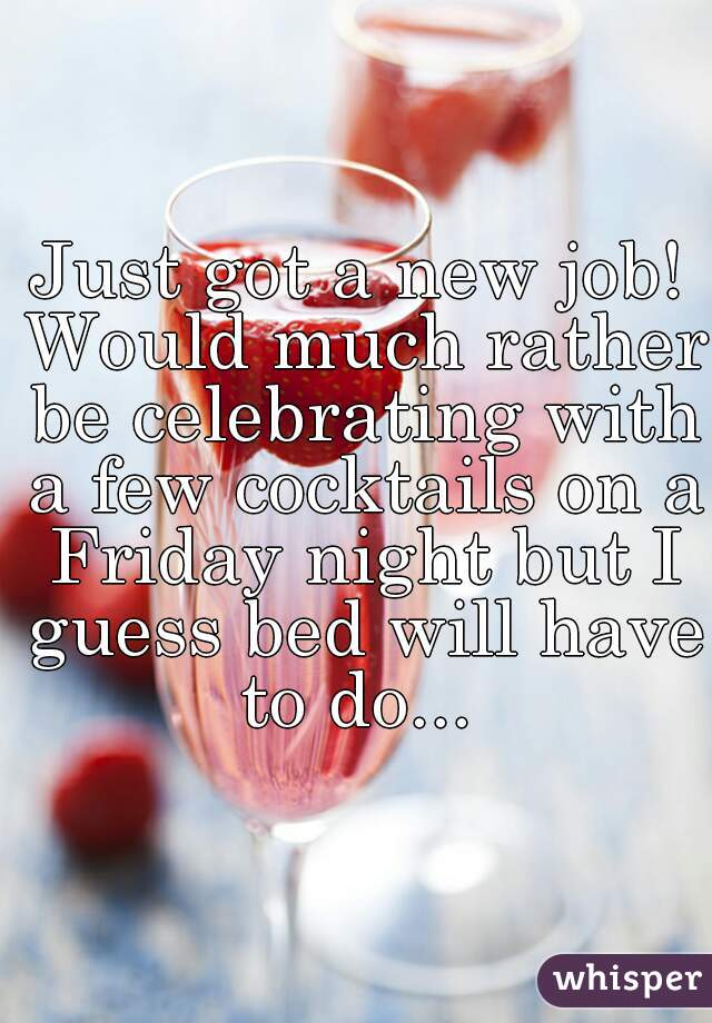 Just got a new job! Would much rather be celebrating with a few cocktails on a Friday night but I guess bed will have to do...